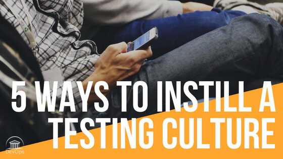 5 Ways To Instill A Testing Culture